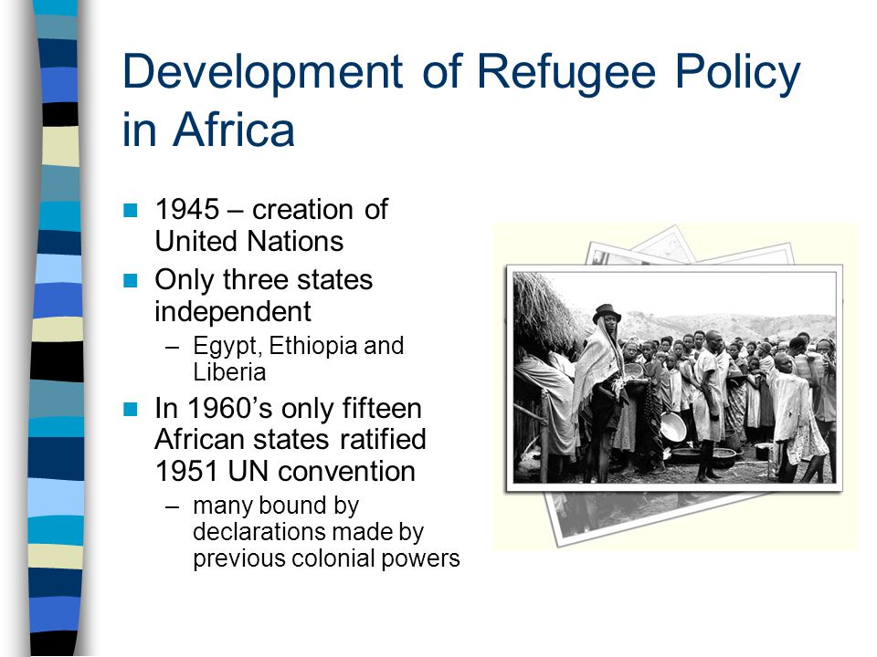 Development of Refugee Policy in Africa 1945 – creation of United Nations Only three states independent –Egypt, Ethiopia and Liberia In 1960's only fifteen African states ratified 1951 UN convention –many bound by declarations made by previous colonial powers