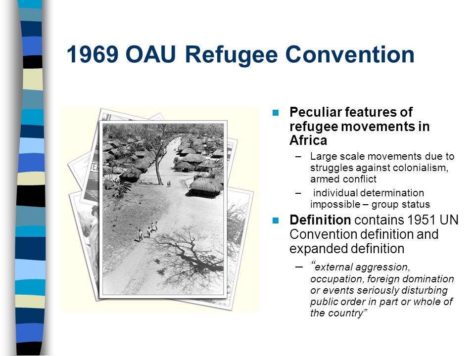 1969 OAU Refugee Convention Peculiar features of refugee movements in Africa –Large scale movements due to struggles against colonialism, armed conflict – individual determination impossible – group status Definition contains 1951 UN Convention definition and expanded definition – external aggression, occupation, foreign domination or events seriously disturbing public order in part or whole of the country