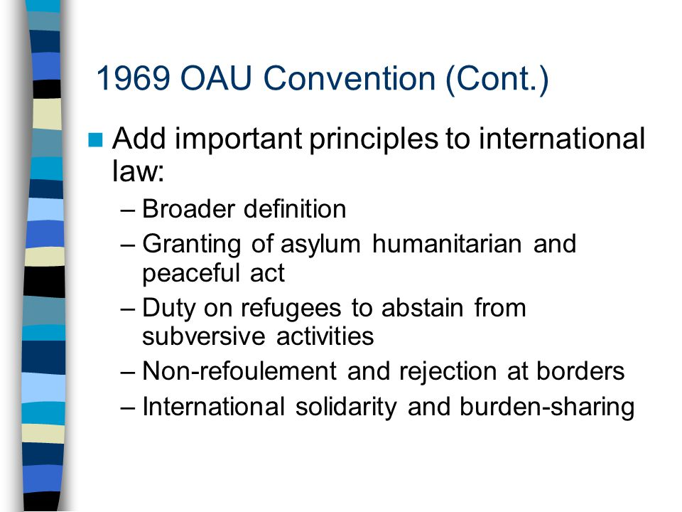 1969 OAU Convention (Cont.) Add important principles to international law: –Broader definition –Granting of asylum humanitarian and peaceful act –Duty on refugees to abstain from subversive activities –Non-refoulement and rejection at borders –International solidarity and burden-sharing