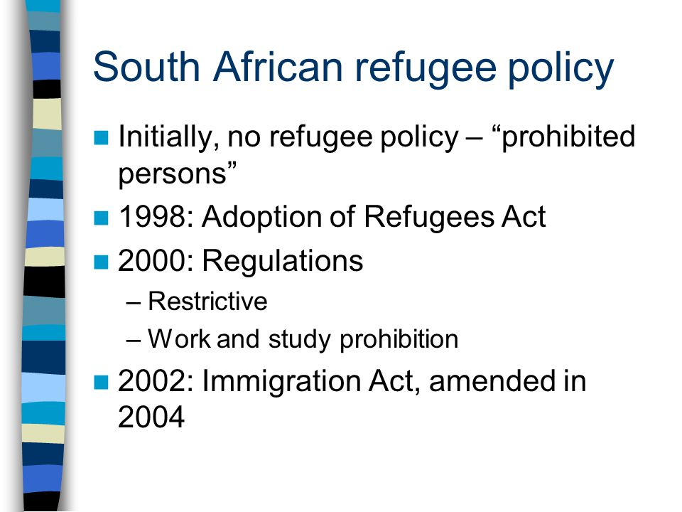 """South African refugee policy Initially, no refugee policy – """"prohibited persons"""" 1998: Adoption of Refugees Act 2000: Regulations –Restrictive –Work a"""