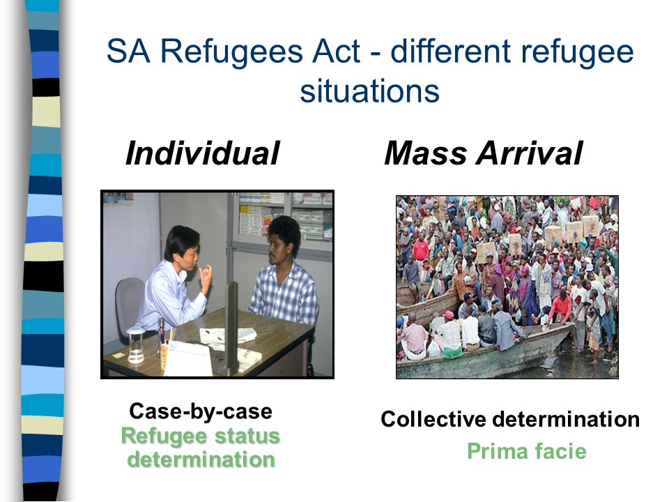 SA Refugees Act - different refugee situations Individual Mass Arrival Collective determination Prima facie Refugee status determination Case-by-case Refugee status determination