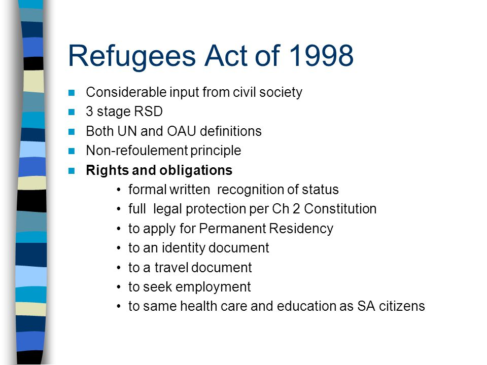 Refugees Act of 1998 Considerable input from civil society 3 stage RSD Both UN and OAU definitions Non-refoulement principle Rights and obligations formal written recognition of status full legal protection per Ch 2 Constitution to apply for Permanent Residency to an identity document to a travel document to seek employment to same health care and education as SA citizens