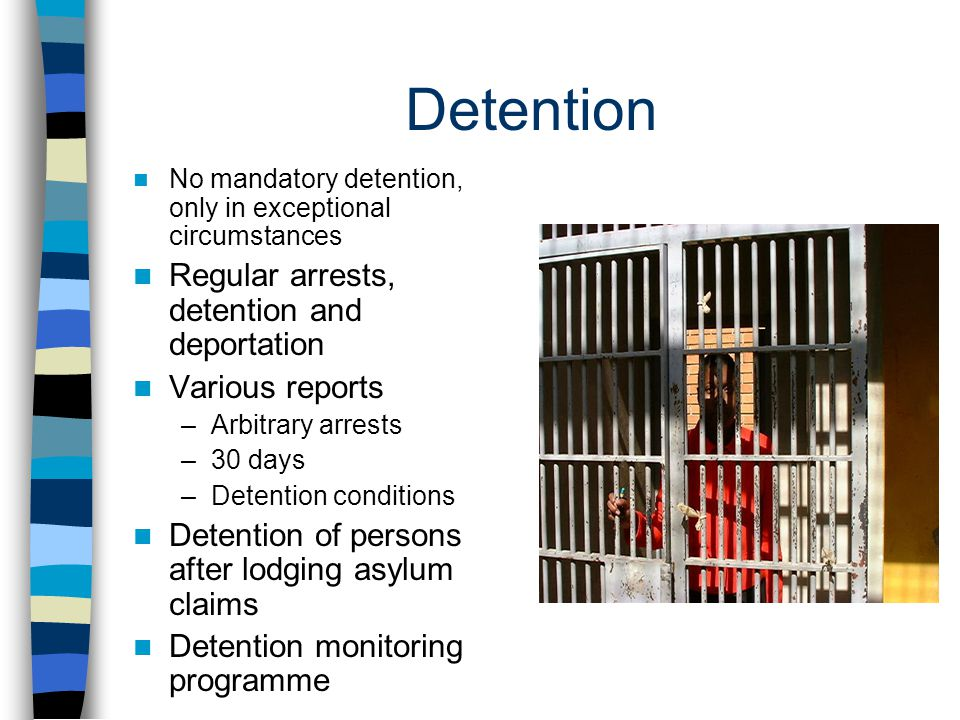 Detention No mandatory detention, only in exceptional circumstances Regular arrests, detention and deportation Various reports –Arbitrary arrests –30 days –Detention conditions Detention of persons after lodging asylum claims Detention monitoring programme