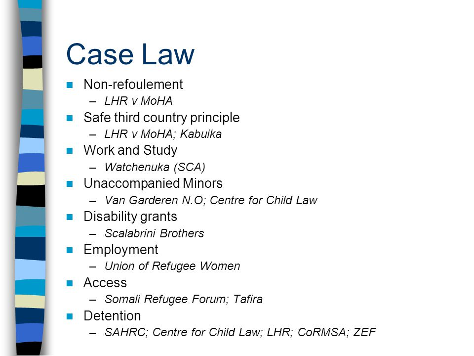 Case Law Non-refoulement –LHR v MoHA Safe third country principle –LHR v MoHA; Kabuika Work and Study –Watchenuka (SCA) Unaccompanied Minors –Van Garderen N.O; Centre for Child Law Disability grants –Scalabrini Brothers Employment –Union of Refugee Women Access –Somali Refugee Forum; Tafira Detention –SAHRC; Centre for Child Law; LHR; CoRMSA; ZEF