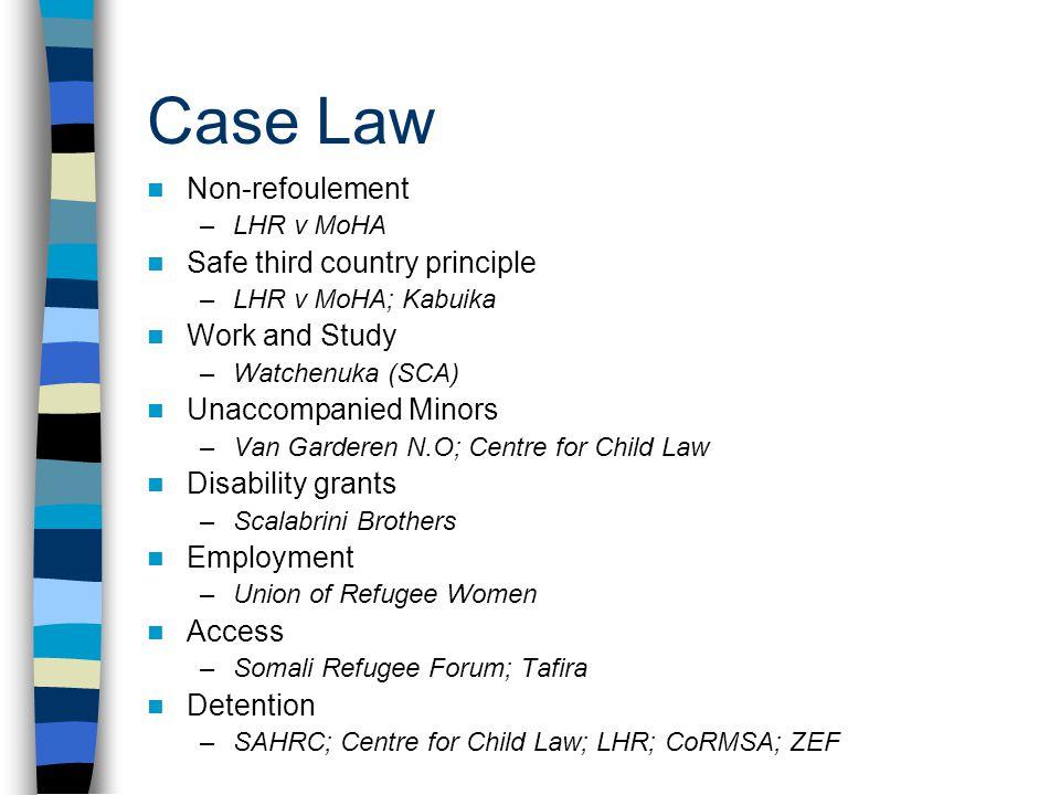 Case Law Non-refoulement –LHR v MoHA Safe third country principle –LHR v MoHA; Kabuika Work and Study –Watchenuka (SCA) Unaccompanied Minors –Van Gard