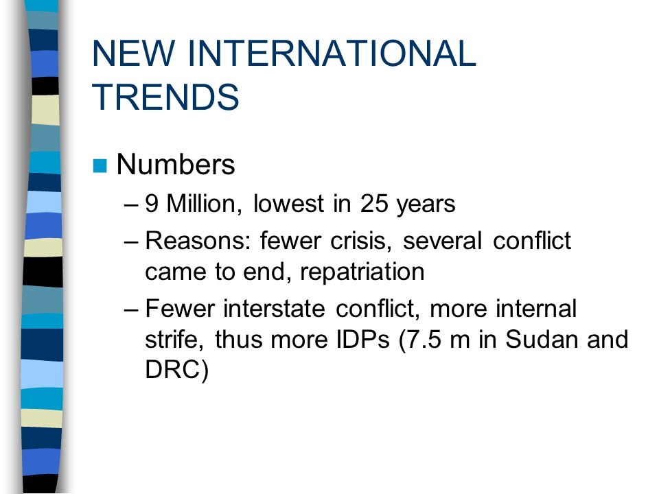 NEW INTERNATIONAL TRENDS Numbers –9 Million, lowest in 25 years –Reasons: fewer crisis, several conflict came to end, repatriation –Fewer interstate conflict, more internal strife, thus more IDPs (7.5 m in Sudan and DRC)