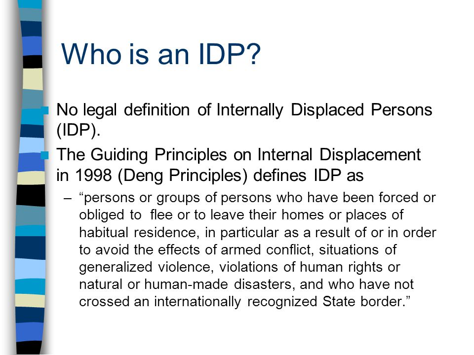 Who is an IDP? No legal definition of Internally Displaced Persons (IDP). The Guiding Principles on Internal Displacement in 1998 (Deng Principles) de