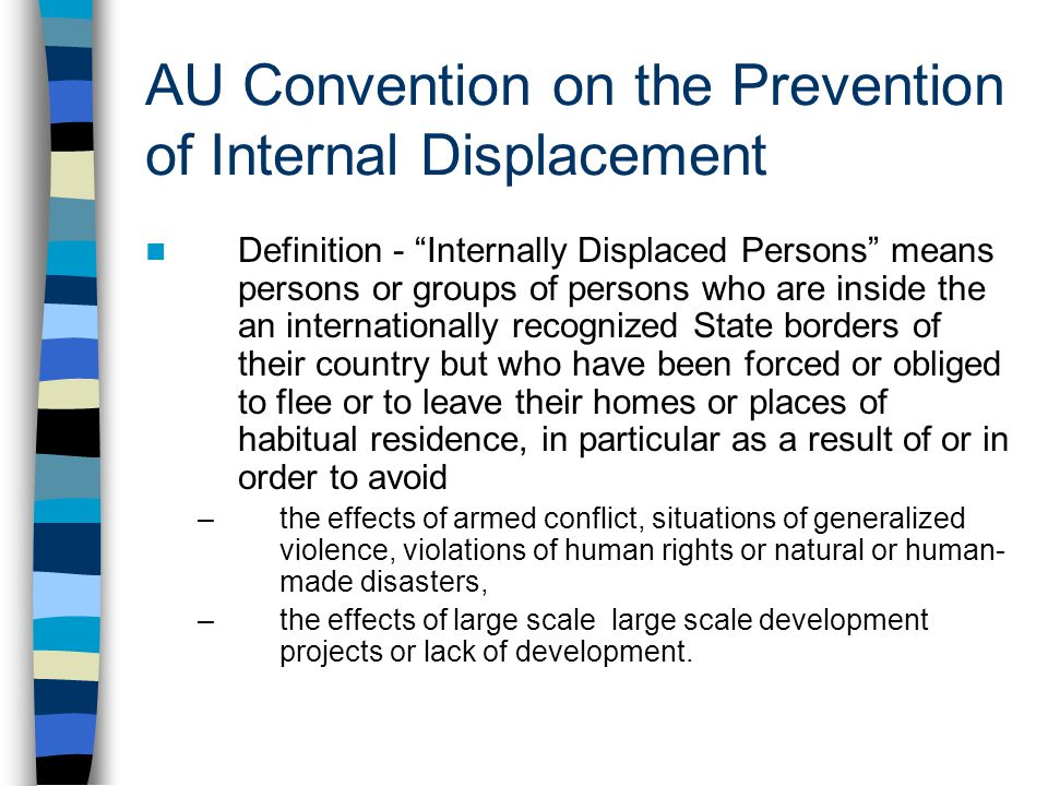 AU Convention on the Prevention of Internal Displacement Definition - Internally Displaced Persons means persons or groups of persons who are inside the an internationally recognized State borders of their country but who have been forced or obliged to flee or to leave their homes or places of habitual residence, in particular as a result of or in order to avoid –the effects of armed conflict, situations of generalized violence, violations of human rights or natural or human- made disasters, –the effects of large scale large scale development projects or lack of development.