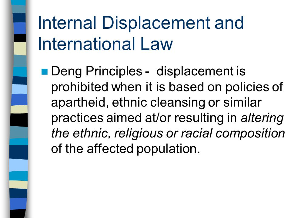 Internal Displacement and International Law Deng Principles - displacement is prohibited when it is based on policies of apartheid, ethnic cleansing o