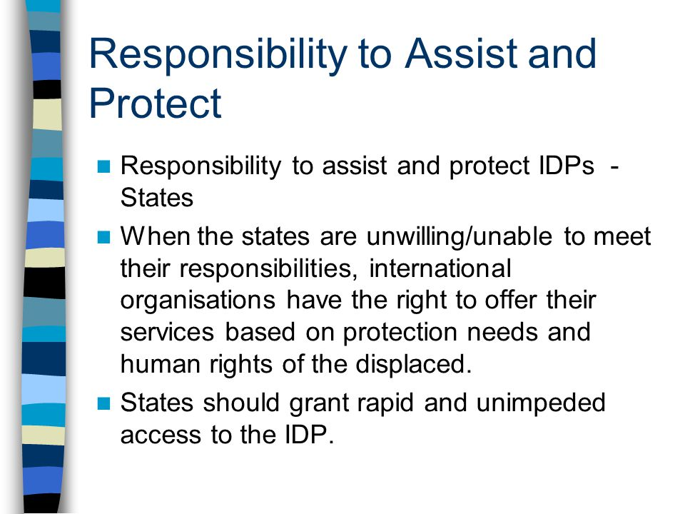Responsibility to Assist and Protect Responsibility to assist and protect IDPs - States When the states are unwilling/unable to meet their responsibil
