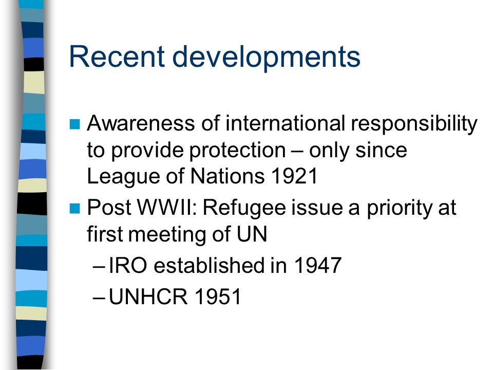 Recent developments Awareness of international responsibility to provide protection – only since League of Nations 1921 Post WWII: Refugee issue a priority at first meeting of UN –IRO established in 1947 –UNHCR 1951
