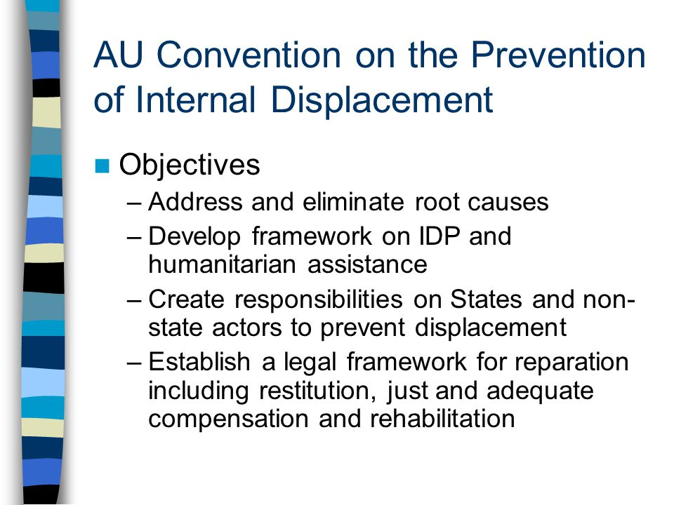 AU Convention on the Prevention of Internal Displacement Objectives –Address and eliminate root causes –Develop framework on IDP and humanitarian assi