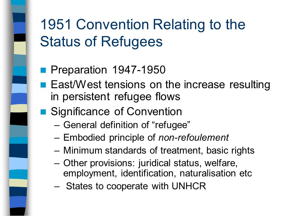 1951 Convention Relating to the Status of Refugees Preparation 1947-1950 East/West tensions on the increase resulting in persistent refugee flows Significance of Convention –General definition of refugee –Embodied principle of non-refoulement –Minimum standards of treatment, basic rights –Other provisions: juridical status, welfare, employment, identification, naturalisation etc – States to cooperate with UNHCR