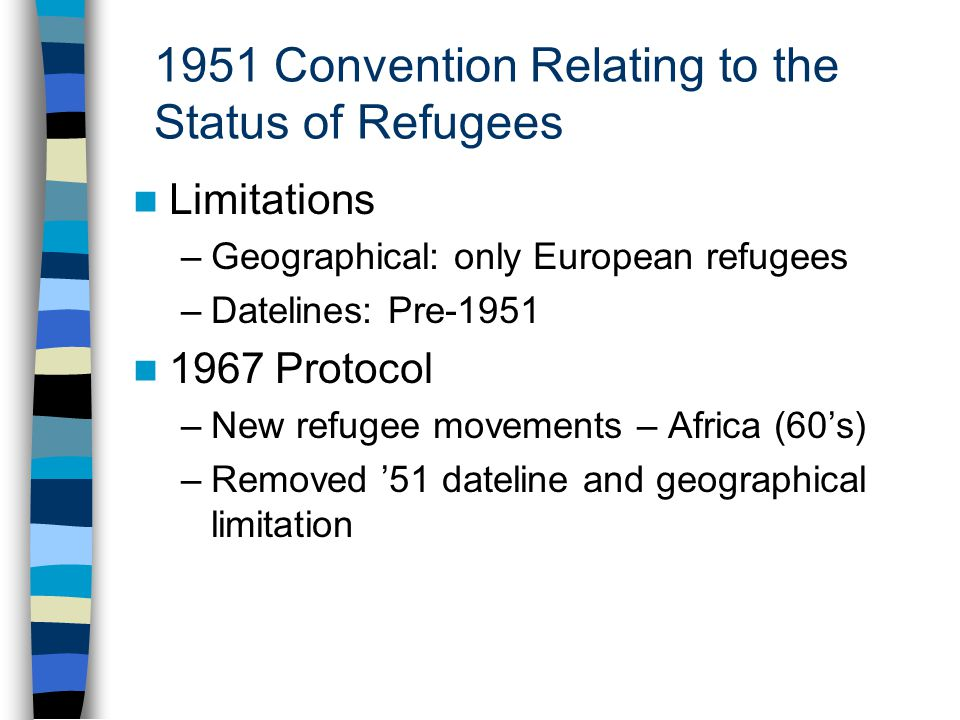1951 Convention Relating to the Status of Refugees Limitations –Geographical: only European refugees –Datelines: Pre-1951 1967 Protocol –New refugee movements – Africa (60's) –Removed '51 dateline and geographical limitation
