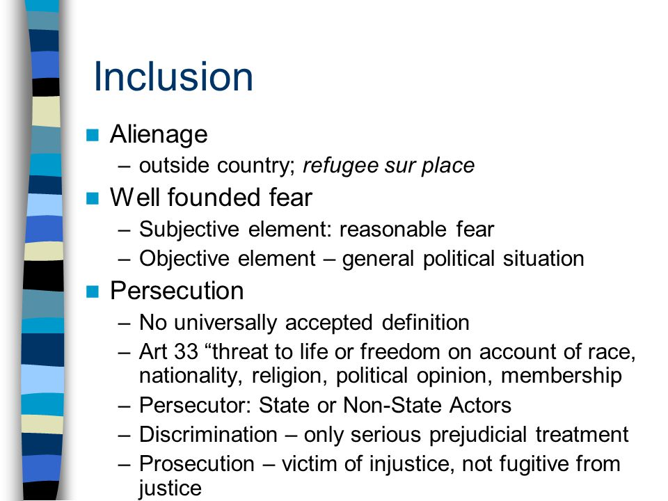 Inclusion Alienage –outside country; refugee sur place Well founded fear –Subjective element: reasonable fear –Objective element – general political situation Persecution –No universally accepted definition –Art 33 threat to life or freedom on account of race, nationality, religion, political opinion, membership –Persecutor: State or Non-State Actors –Discrimination – only serious prejudicial treatment –Prosecution – victim of injustice, not fugitive from justice