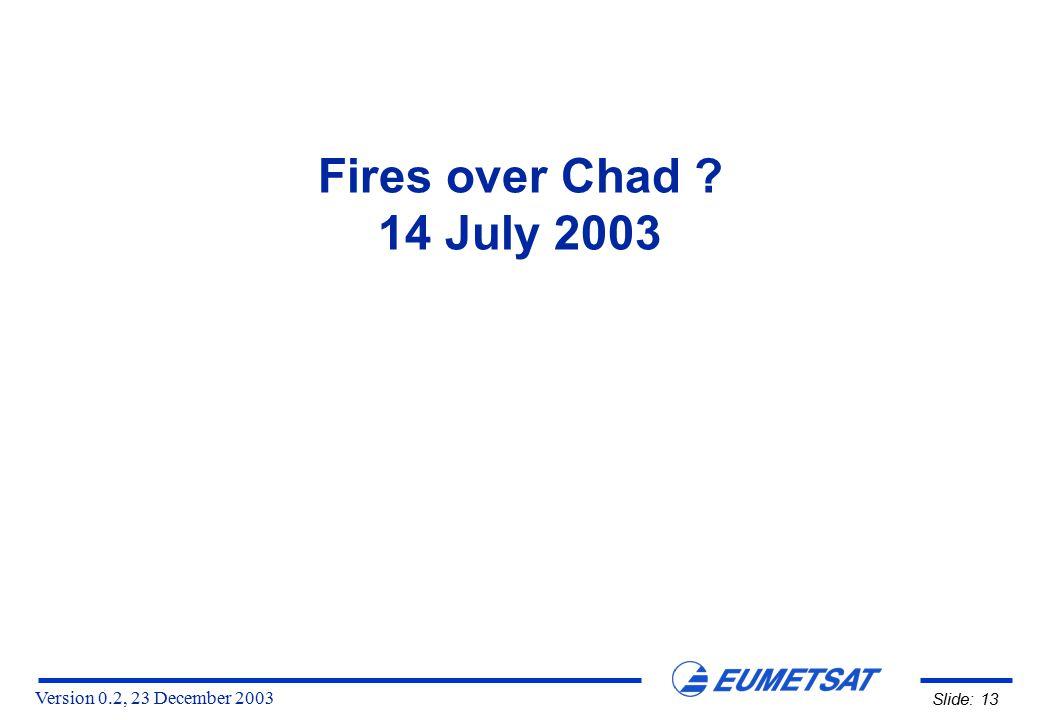 Version 0.2, 23 December 2003 Slide: 13 Fires over Chad ? 14 July 2003