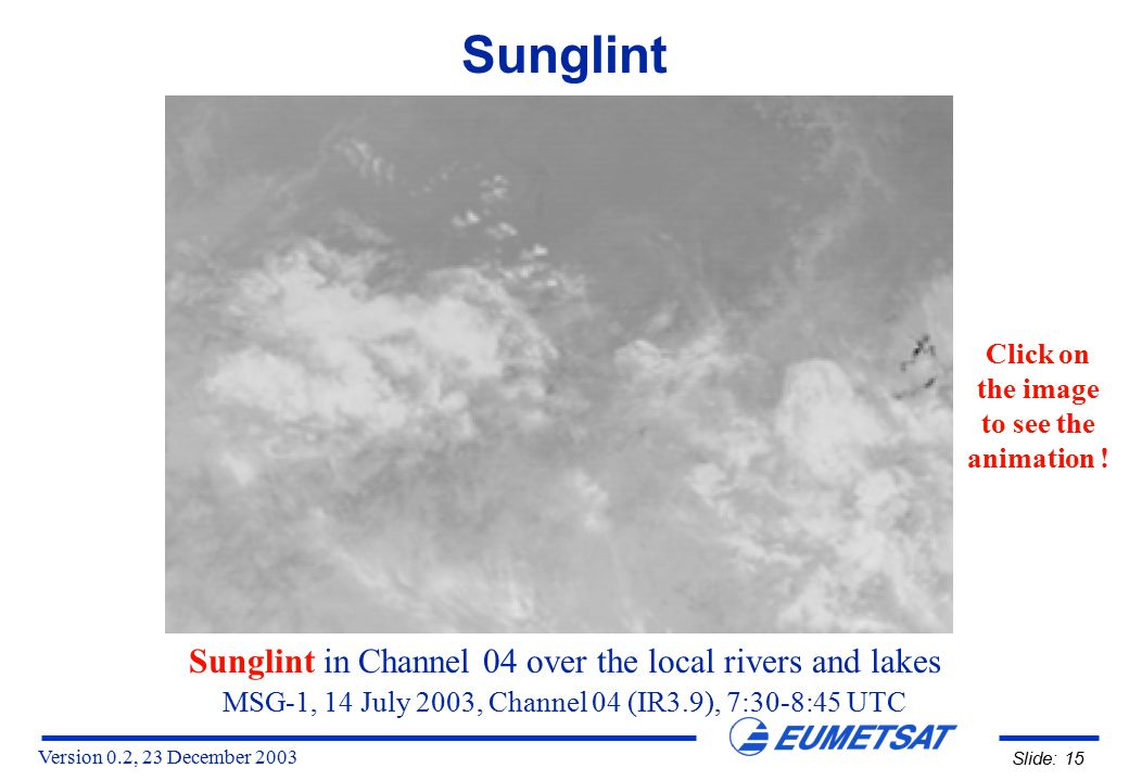 Version 0.2, 23 December 2003 Slide: 15 MSG-1, 14 July 2003, Channel 04 (IR3.9), 7:30-8:45 UTC Sunglint in Channel 04 over the local rivers and lakes Sunglint Click on the image to see the animation !