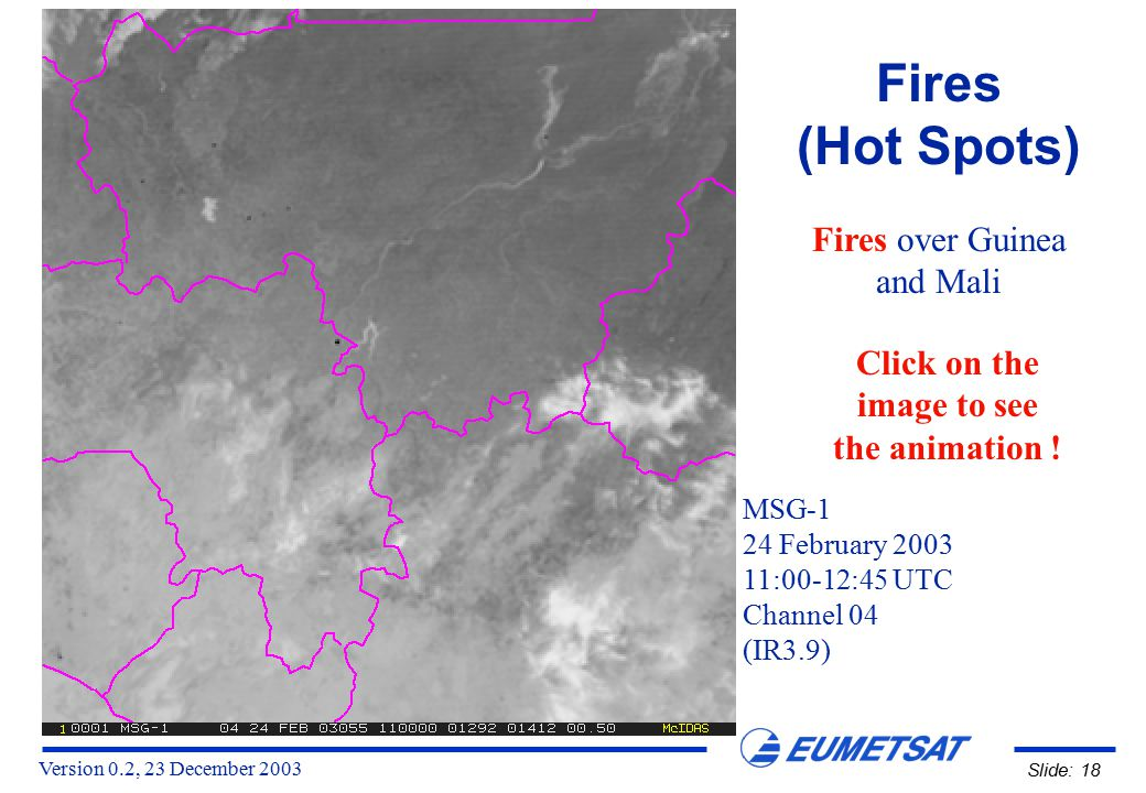 Version 0.2, 23 December 2003 Slide: 18 Fires (Hot Spots) Fires over Guinea and Mali MSG-1 24 February 2003 11:00-12:45 UTC Channel 04 (IR3.9) Click on the image to see the animation !