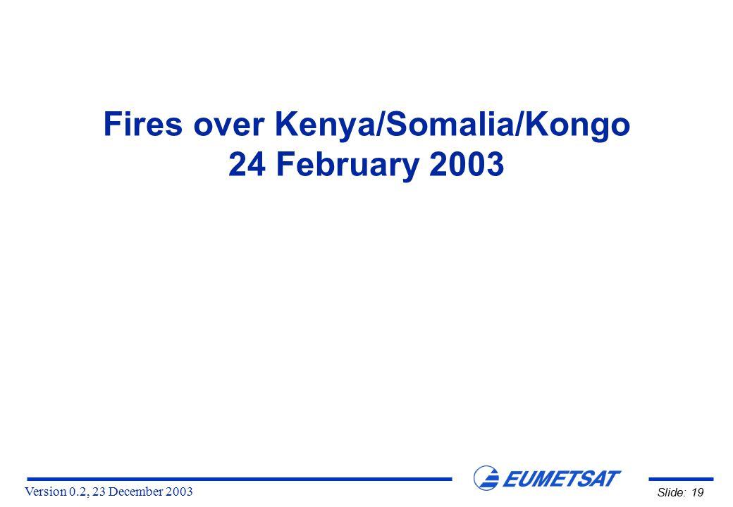 Version 0.2, 23 December 2003 Slide: 19 Fires over Kenya/Somalia/Kongo 24 February 2003