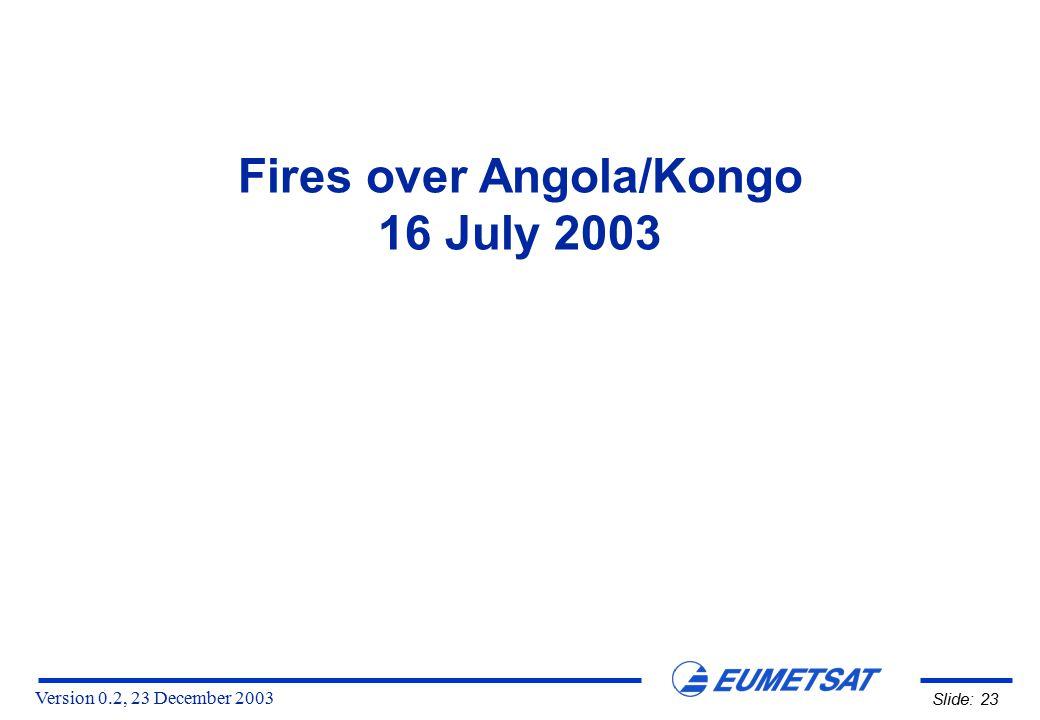 Version 0.2, 23 December 2003 Slide: 23 Fires over Angola/Kongo 16 July 2003