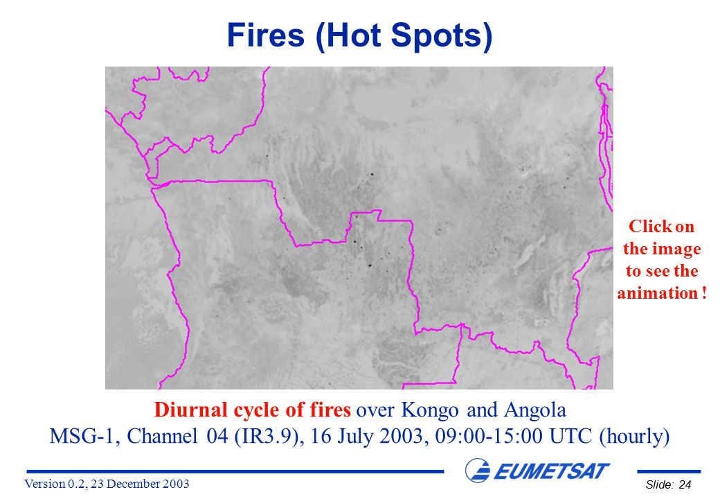 Version 0.2, 23 December 2003 Slide: 24 Fires (Hot Spots) Diurnal cycle of fires over Kongo and Angola MSG-1, Channel 04 (IR3.9), 16 July 2003, 09:00-15:00 UTC (hourly) Click on the image to see the animation !