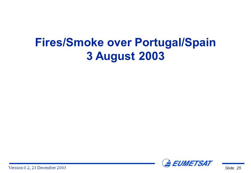 Version 0.2, 23 December 2003 Slide: 25 Fires/Smoke over Portugal/Spain 3 August 2003