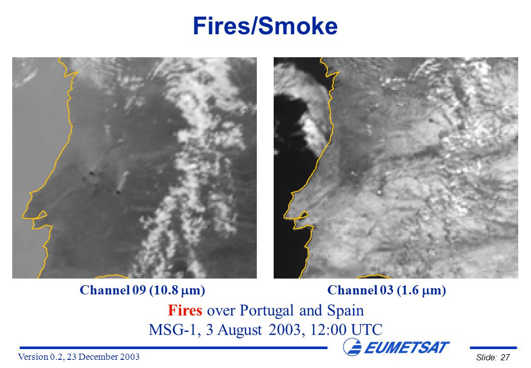 Version 0.2, 23 December 2003 Slide: 27 Fires/Smoke Fires over Portugal and Spain MSG-1, 3 August 2003, 12:00 UTC Channel 09 (10.8  m) Channel 03 (1.6  m)