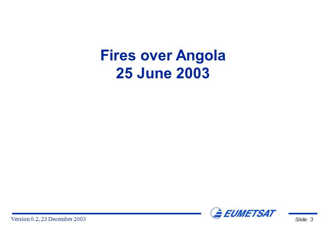 Version 0.2, 23 December 2003 Slide: 3 Fires over Angola 25 June 2003