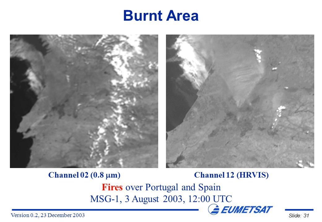Version 0.2, 23 December 2003 Slide: 31 Burnt Area Fires over Portugal and Spain MSG-1, 3 August 2003, 12:00 UTC Channel 02 (0.8  m) Channel 12 (HRVIS)