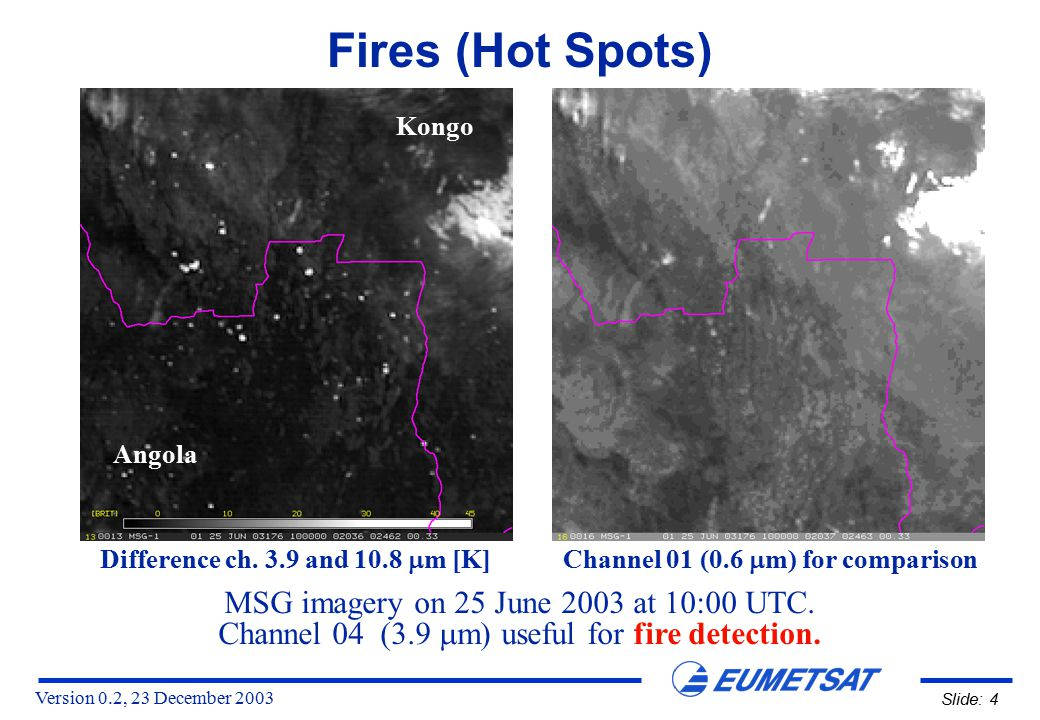 Version 0.2, 23 December 2003 Slide: 4 Fires (Hot Spots) MSG imagery on 25 June 2003 at 10:00 UTC. Channel 04 (3.9  m) useful for fire detection. Dif