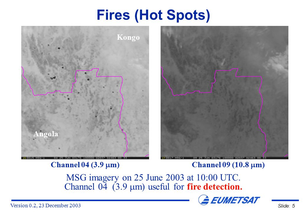 Version 0.2, 23 December 2003 Slide: 5 MSG imagery on 25 June 2003 at 10:00 UTC. Channel 04 (3.9  m) useful for fire detection. Channel 04 (3.9  m)