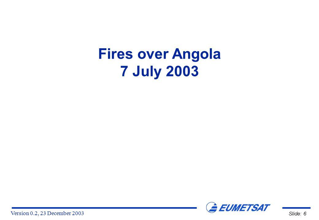 Version 0.2, 23 December 2003 Slide: 6 Fires over Angola 7 July 2003