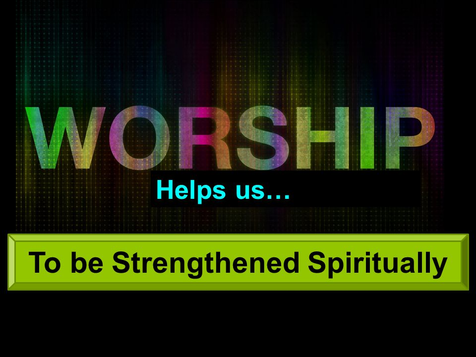 Helps us… To be Strengthened Spiritually