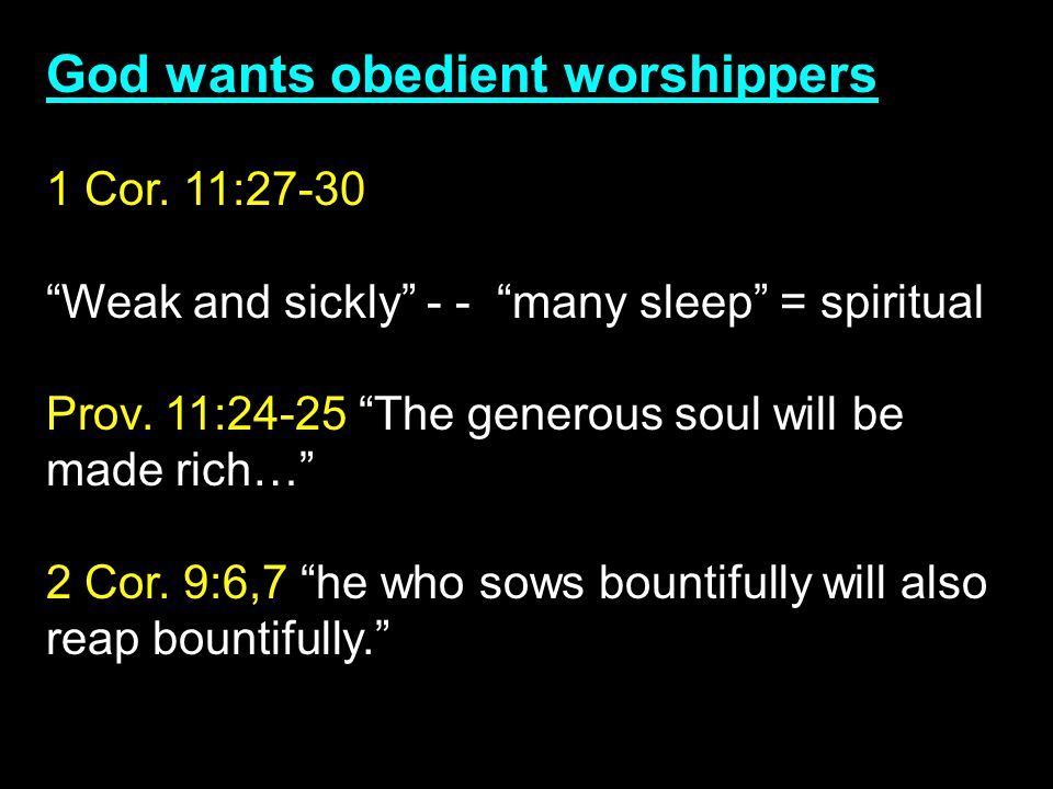 "God wants obedient worshippers 1 Cor. 11:27-30 ""Weak and sickly"" - - ""many sleep"" = spiritual Prov. 11:24-25 ""The generous soul will be made rich…"" 2"