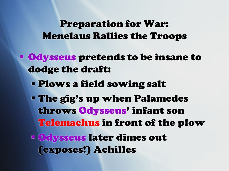 Preparation for War: Menelaus Rallies the Troops  Odysseus pretends to be insane to dodge the draft:  Plows a field sowing salt  The gig's up when