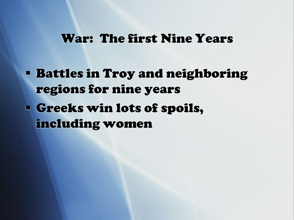 War: The first Nine Years  Battles in Troy and neighboring regions for nine years  Greeks win lots of spoils, including women  Battles in Troy and neighboring regions for nine years  Greeks win lots of spoils, including women