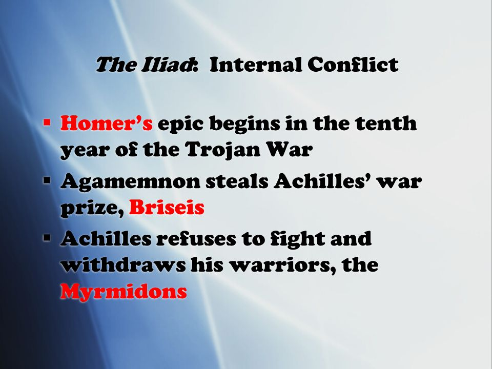 The Iliad: Internal Conflict  Homer's epic begins in the tenth year of the Trojan War  Agamemnon steals Achilles' war prize, Briseis  Achilles refuses to fight and withdraws his warriors, the Myrmidons  Homer's epic begins in the tenth year of the Trojan War  Agamemnon steals Achilles' war prize, Briseis  Achilles refuses to fight and withdraws his warriors, the Myrmidons