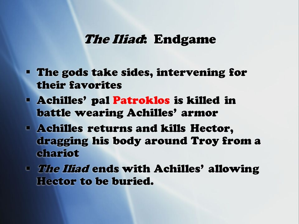 The Iliad: Endgame  The gods take sides, intervening for their favorites  Achilles' pal Patroklos is killed in battle wearing Achilles' armor  Achilles returns and kills Hector, dragging his body around Troy from a chariot  The Iliad ends with Achilles' allowing Hector to be buried.