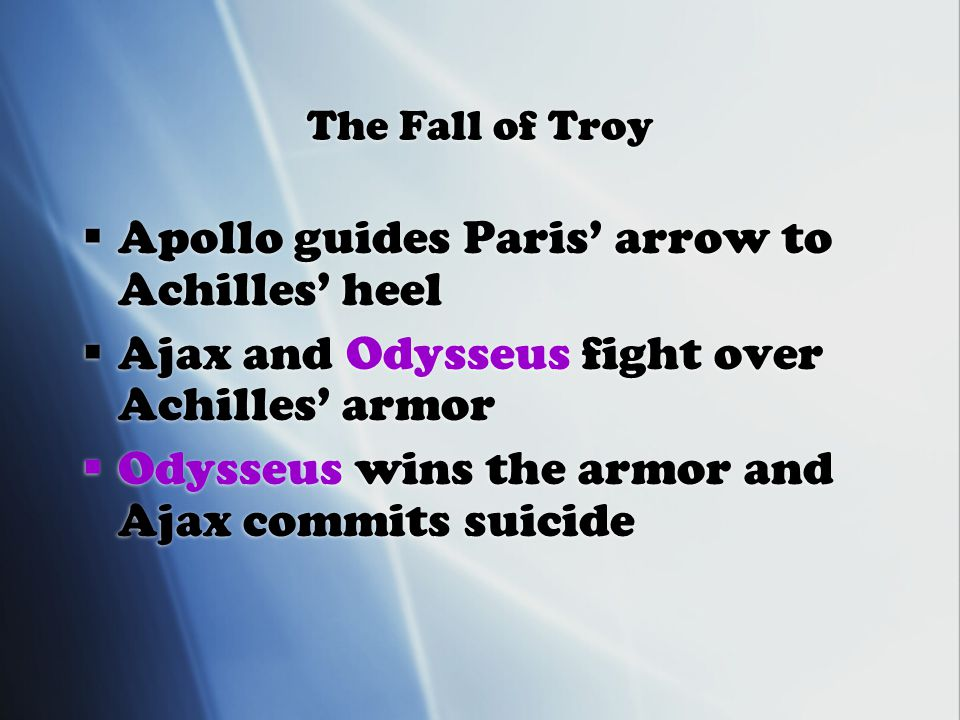 The Fall of Troy  Apollo guides Paris' arrow to Achilles' heel  Ajax and Odysseus fight over Achilles' armor  Odysseus wins the armor and Ajax commits suicide  Apollo guides Paris' arrow to Achilles' heel  Ajax and Odysseus fight over Achilles' armor  Odysseus wins the armor and Ajax commits suicide