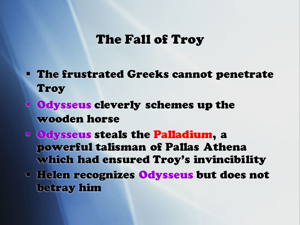 The Fall of Troy  The frustrated Greeks cannot penetrate Troy  Odysseus cleverly schemes up the wooden horse  Odysseus steals the Palladium, a powerful talisman of Pallas Athena which had ensured Troy's invincibility  Helen recognizes Odysseus but does not betray him  The frustrated Greeks cannot penetrate Troy  Odysseus cleverly schemes up the wooden horse  Odysseus steals the Palladium, a powerful talisman of Pallas Athena which had ensured Troy's invincibility  Helen recognizes Odysseus but does not betray him