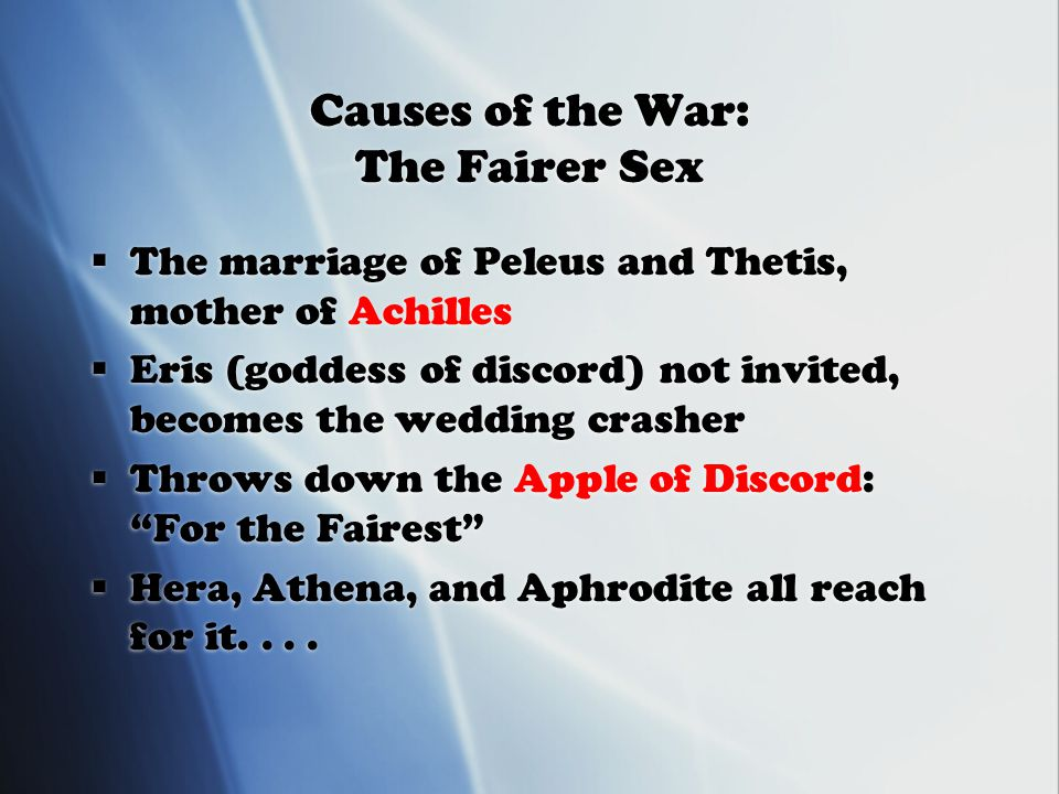 Causes of the War: The Fairer Sex  The marriage of Peleus and Thetis, mother of Achilles  Eris (goddess of discord) not invited, becomes the wedding crasher  Throws down the Apple of Discord: For the Fairest  Hera, Athena, and Aphrodite all reach for it....