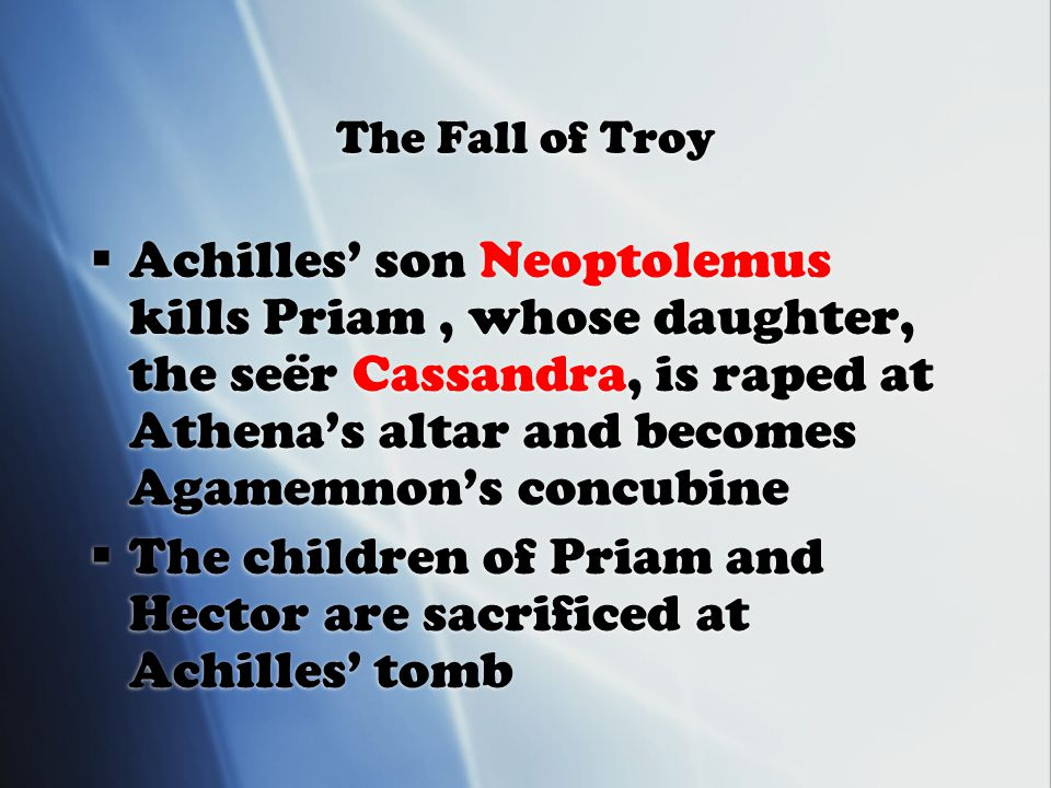 The Fall of Troy  Achilles' son Neoptolemus kills Priam, whose daughter, the seër Cassandra, is raped at Athena's altar and becomes Agamemnon's concubine  The children of Priam and Hector are sacrificed at Achilles' tomb  Achilles' son Neoptolemus kills Priam, whose daughter, the seër Cassandra, is raped at Athena's altar and becomes Agamemnon's concubine  The children of Priam and Hector are sacrificed at Achilles' tomb