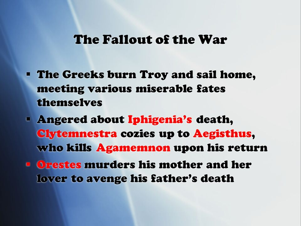 The Fallout of the War  The Greeks burn Troy and sail home, meeting various miserable fates themselves  Angered about Iphigenia's death, Clytemnestra cozies up to Aegisthus, who kills Agamemnon upon his return  Orestes murders his mother and her lover to avenge his father's death  The Greeks burn Troy and sail home, meeting various miserable fates themselves  Angered about Iphigenia's death, Clytemnestra cozies up to Aegisthus, who kills Agamemnon upon his return  Orestes murders his mother and her lover to avenge his father's death