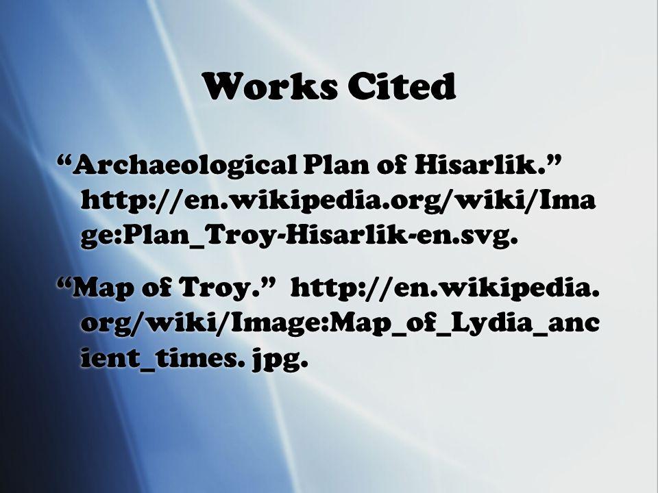 Works Cited Archaeological Plan of Hisarlik. http://en.wikipedia.org/wiki/Ima ge:Plan_Troy-Hisarlik-en.svg.