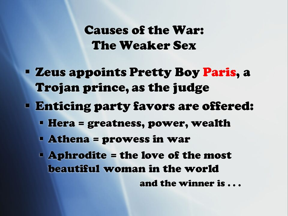 Causes of the War: The Weaker Sex  Zeus appoints Pretty Boy Paris, a Trojan prince, as the judge  Enticing party favors are offered:  Hera = greatness, power, wealth  Athena = prowess in war  Aphrodite = the love of the most beautiful woman in the world and the winner is...