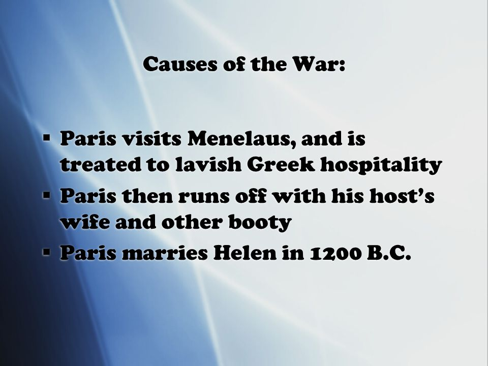Causes of the War:  Paris visits Menelaus, and is treated to lavish Greek hospitality  Paris then runs off with his host's wife and other booty  Paris marries Helen in 1200 B.C.