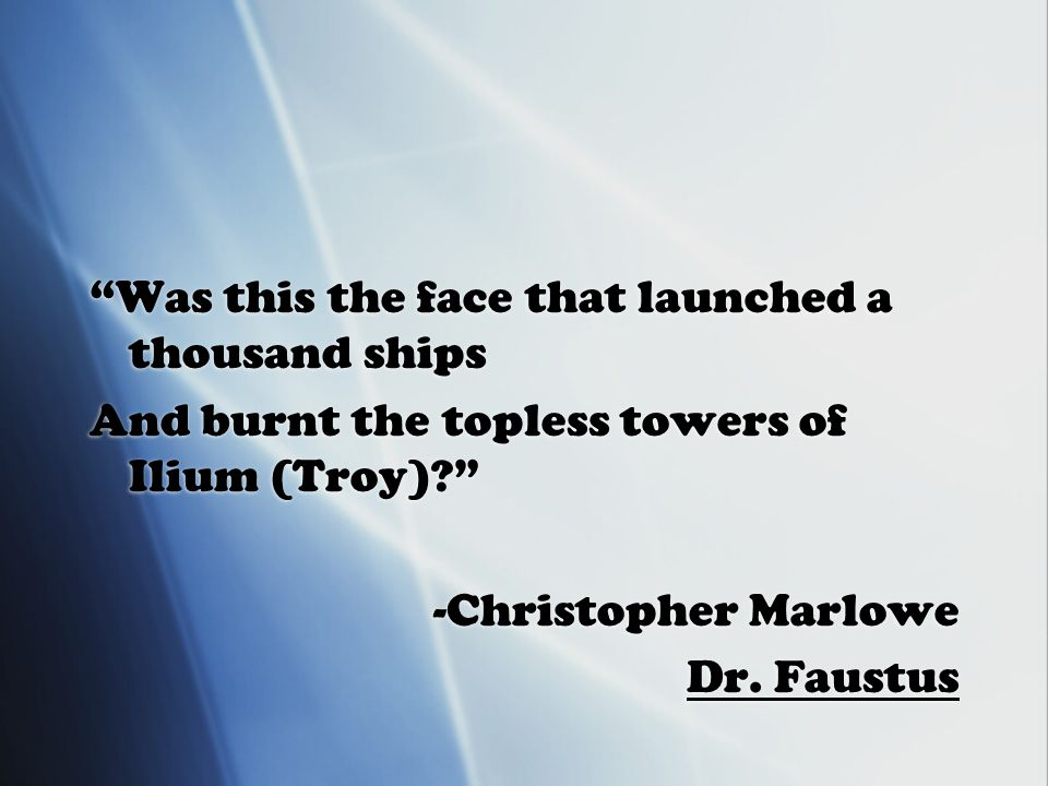 Was this the face that launched a thousand ships And burnt the topless towers of Ilium (Troy) -Christopher Marlowe Dr.