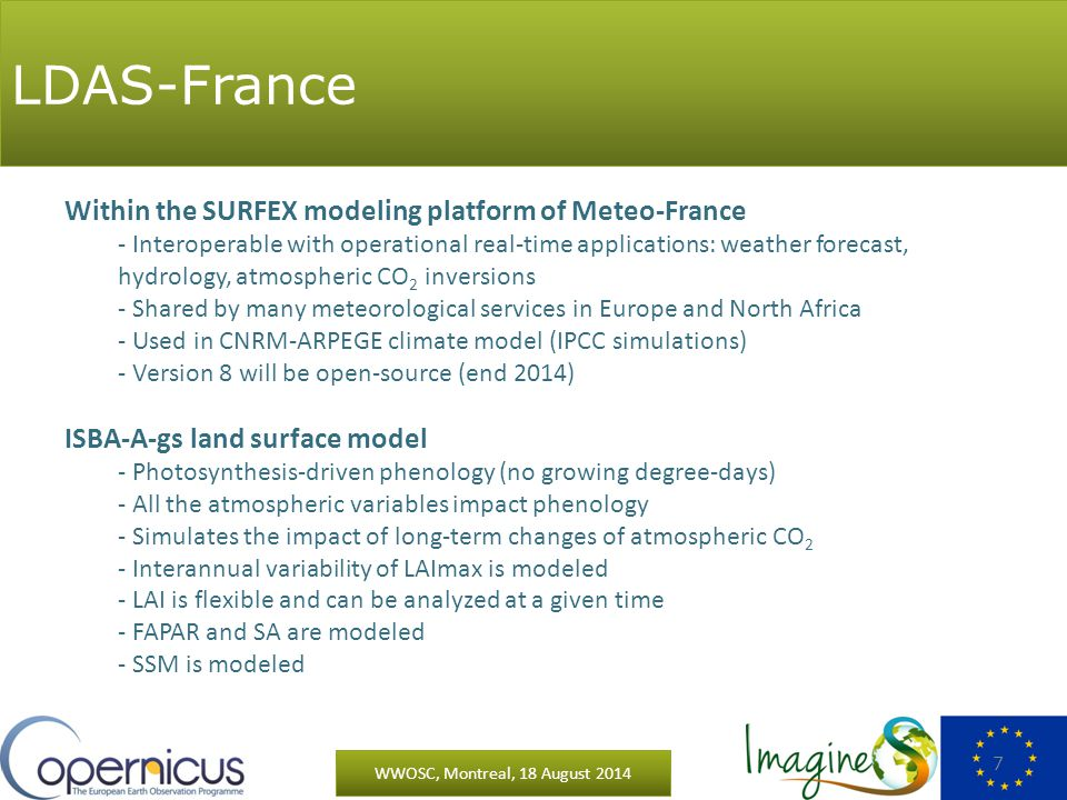 LDAS-France WWOSC, Montreal, 18 August 2014 7 Within the SURFEX modeling platform of Meteo-France - Interoperable with operational real-time applications: weather forecast, hydrology, atmospheric CO 2 inversions - Shared by many meteorological services in Europe and North Africa - Used in CNRM-ARPEGE climate model (IPCC simulations) - Version 8 will be open-source (end 2014) ISBA-A-gs land surface model - Photosynthesis-driven phenology (no growing degree-days) - All the atmospheric variables impact phenology - Simulates the impact of long-term changes of atmospheric CO 2 - Interannual variability of LAImax is modeled - LAI is flexible and can be analyzed at a given time - FAPAR and SA are modeled - SSM is modeled
