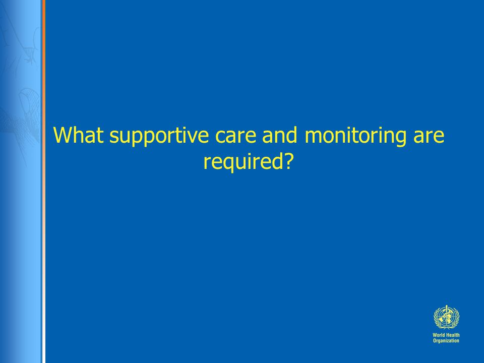 What supportive care and monitoring are required?