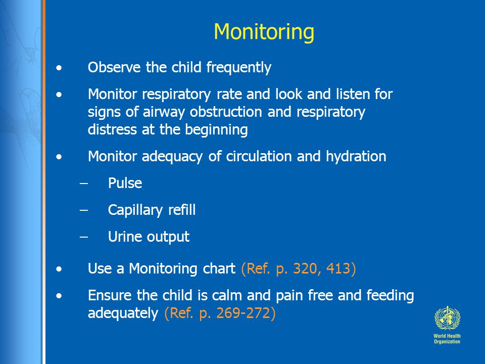 Monitoring Observe the child frequently Monitor respiratory rate and look and listen for signs of airway obstruction and respiratory distress at the beginning Monitor adequacy of circulation and hydration –Pulse –Capillary refill –Urine output Use a Monitoring chart (Ref.